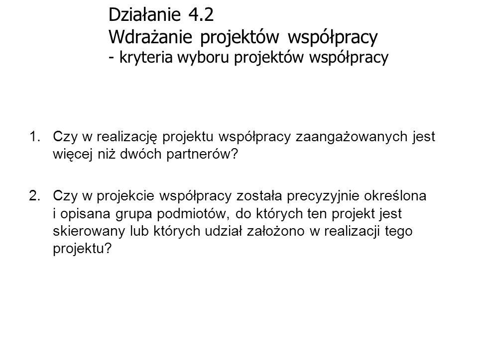 Działanie 4.2 Wdrażanie projektów współpracy - kryteria wyboru projektów współpracy 1.Czy w realizację projektu współpracy zaangażowanych jest więcej
