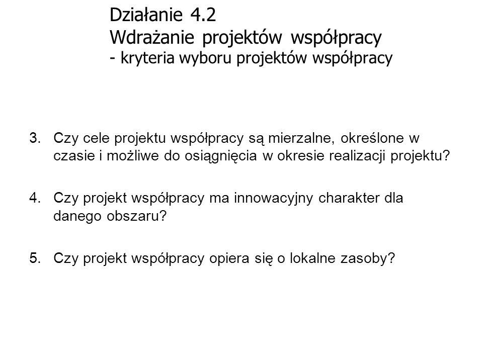 Działanie 4.2 Wdrażanie projektów współpracy - kryteria wyboru projektów współpracy 3.Czy cele projektu współpracy są mierzalne, określone w czasie i