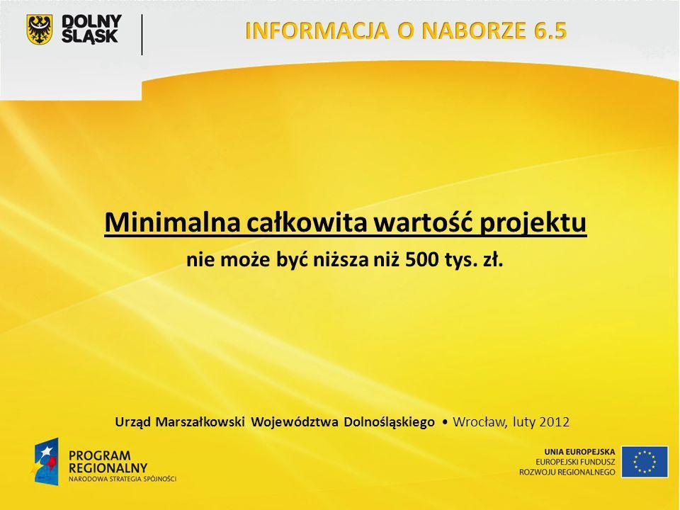 Minimalna całkowita wartość projektu nie może być niższa niż 500 tys. zł. Urząd Marszałkowski Województwa Dolnośląskiego Wrocław, luty 2012
