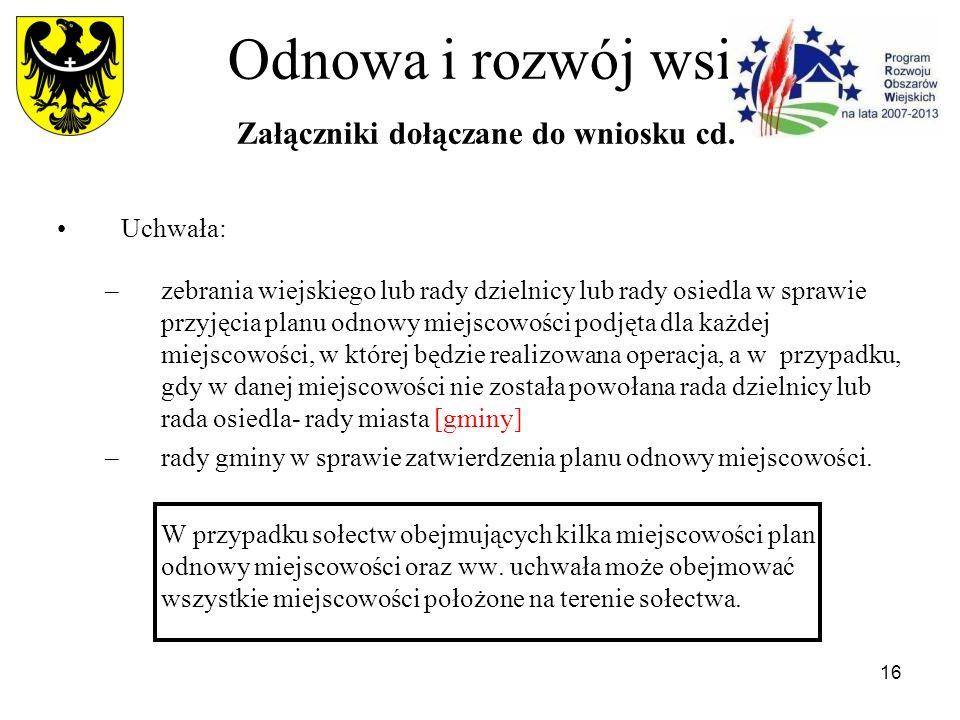 16 Odnowa i rozwój wsi Załączniki dołączane do wniosku cd. Uchwała: –zebrania wiejskiego lub rady dzielnicy lub rady osiedla w sprawie przyjęcia planu