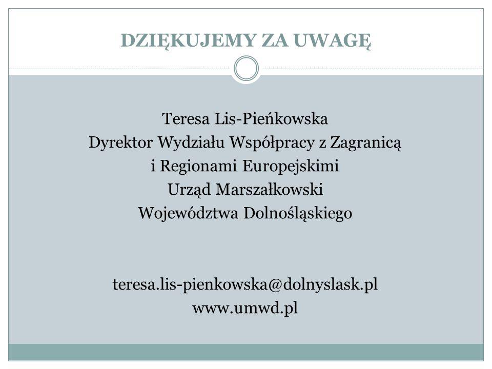 DZIĘKUJEMY ZA UWAGĘ Teresa Lis-Pieńkowska Dyrektor Wydziału Współpracy z Zagranicą i Regionami Europejskimi Urząd Marszałkowski Województwa Dolnośląsk