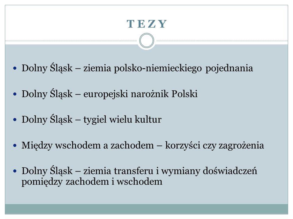 T E Z Y Dolny Śląsk – ziemia polsko-niemieckiego pojednania Dolny Śląsk – europejski narożnik Polski Dolny Śląsk – tygiel wielu kultur Między wschodem