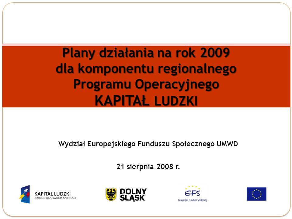 Plany działania na rok 2009 dla komponentu regionalnego Programu Operacyjnego KAPITAŁ LUDZKI Wydział Europejskiego Funduszu Społecznego UMWD 21 sierpnia 2008 r.