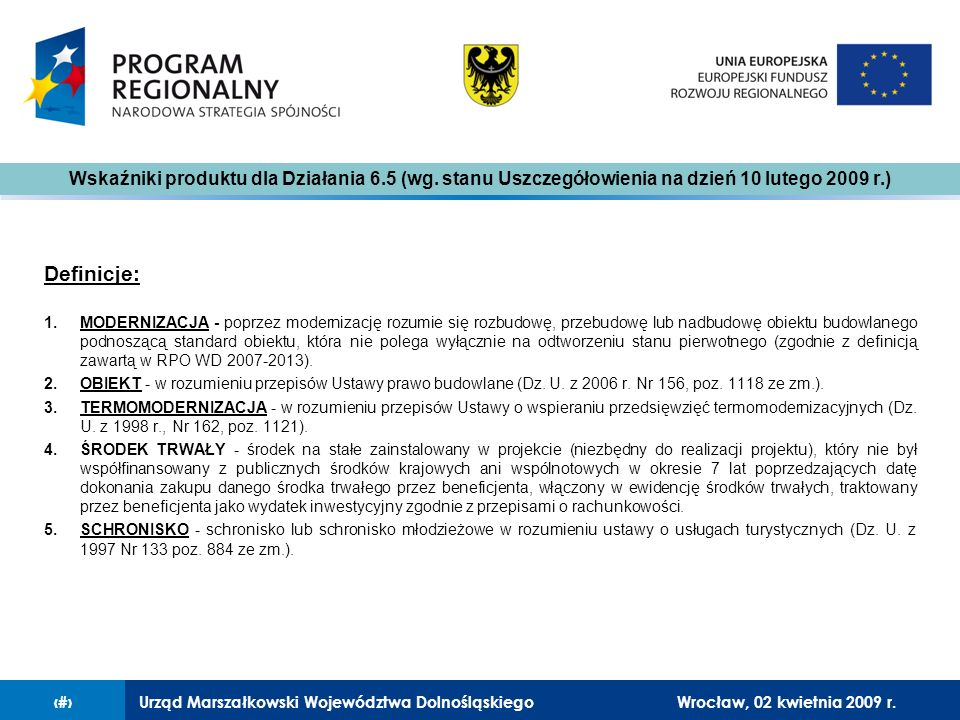 Urząd Marszałkowski Województwa Dolnośląskiego27 lutego 2008 r.14 Definicje: 1.MODERNIZACJA - poprzez modernizację rozumie się rozbudowę, przebudowę lub nadbudowę obiektu budowlanego podnoszącą standard obiektu, która nie polega wyłącznie na odtworzeniu stanu pierwotnego (zgodnie z definicją zawartą w RPO WD 2007-2013).