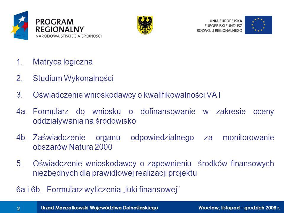 Urząd Marszałkowski Województwa Dolnośląskiego Wrocław, 6 czerwca 2008 r. 2 1.Matryca logiczna 2.Studium Wykonalności 3.Oświadczenie wnioskodawcy o kw
