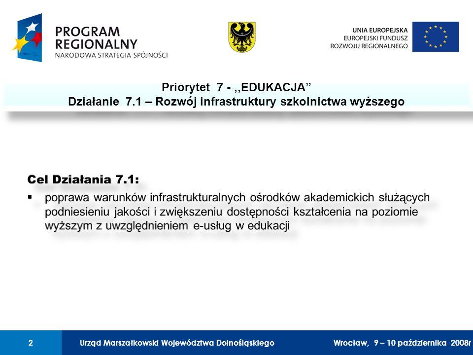 Urząd Marszałkowski Województwa Dolnośląskiego27 lutego 2008 r.2 01 Urząd Marszałkowski Województwa Dolnośląskiego2Wrocław, 9 – 10 października 2008r Priorytet 7 -,,EDUKACJA Działanie 7.1 – Rozwój infrastruktury szkolnictwa wyższego Priorytet 7 -,,EDUKACJA Działanie 7.1 – Rozwój infrastruktury szkolnictwa wyższego