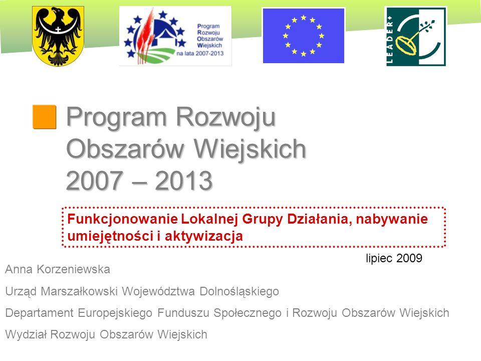 PROW 2007-2013 Program Rozwoju Obszarów Wiejskich 2007 – 2013 Anna Korzeniewska Urząd Marszałkowski Województwa Dolnośląskiego Departament Europejskie