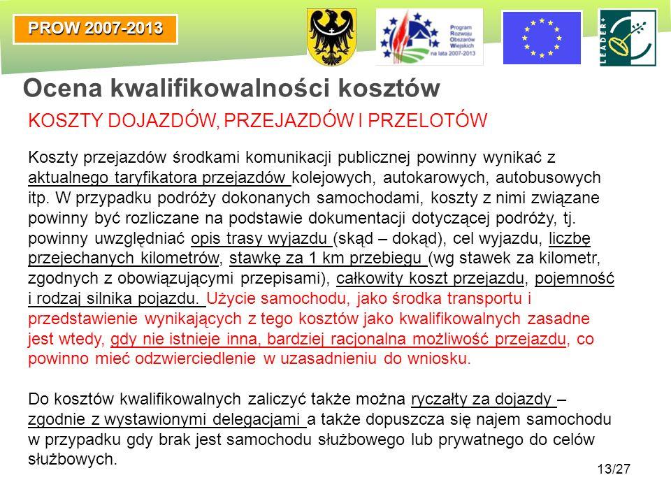 PROW 2007-2013 13/27 Ocena kwalifikowalności kosztów KOSZTY DOJAZDÓW, PRZEJAZDÓW I PRZELOTÓW Koszty przejazdów środkami komunikacji publicznej powinny