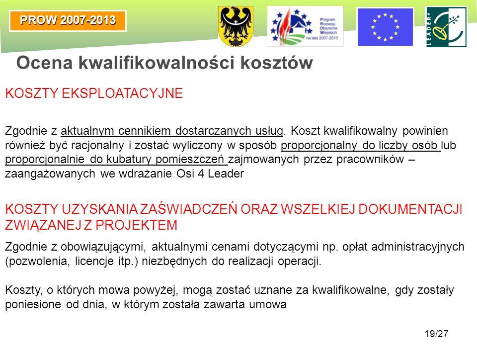 PROW 2007-2013 19/27 Ocena kwalifikowalności kosztów KOSZTY EKSPLOATACYJNE Zgodnie z aktualnym cennikiem dostarczanych usług. Koszt kwalifikowalny pow