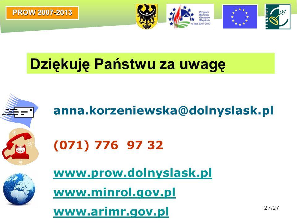 PROW 2007-2013 27/27 Dziękuję Państwu za uwagę anna.korzeniewska@dolnyslask.pl (071) 776 97 32 www.prow.dolnyslask.pl www.minrol.gov.pl www.arimr.gov.