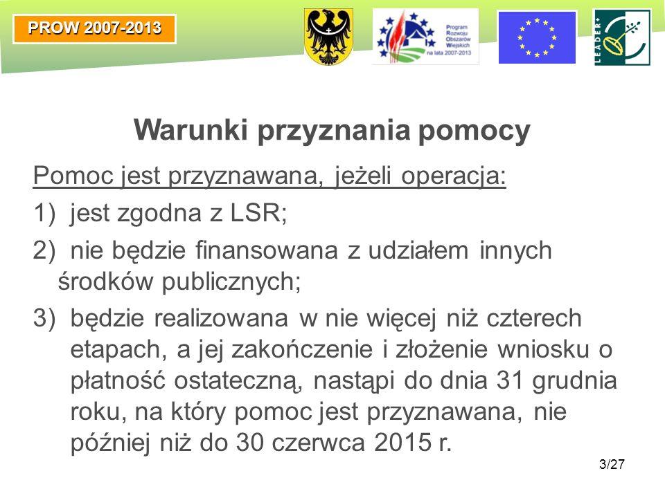 PROW 2007-2013 3/27 Warunki przyznania pomocy Pomoc jest przyznawana, jeżeli operacja: 1) jest zgodna z LSR; 2) nie będzie finansowana z udziałem inny