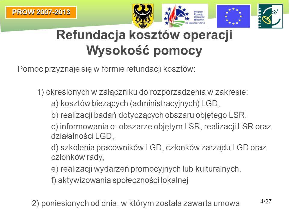 PROW 2007-2013 4/27 Refundacja kosztów operacji Wysokość pomocy Pomoc przyznaje się w formie refundacji kosztów: 1) określonych w załączniku do rozpor