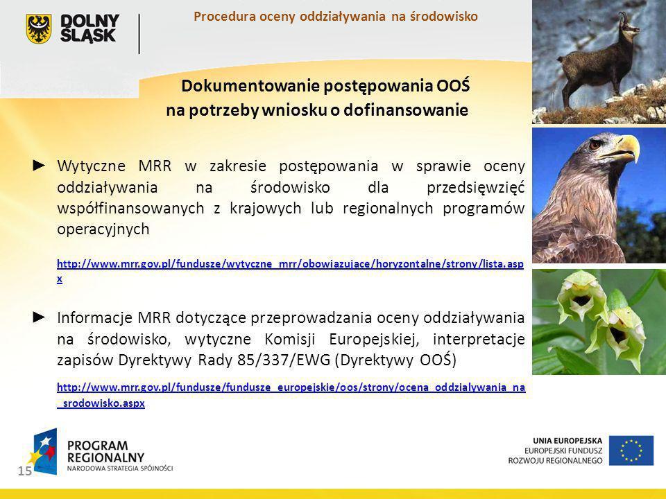 Wytyczne MRR w zakresie postępowania w sprawie oceny oddziaływania na środowisko dla przedsięwzięć współfinansowanych z krajowych lub regionalnych programów operacyjnych http://www.mrr.gov.pl/fundusze/wytyczne_mrr/obowiazujace/horyzontalne/strony/lista.asp x http://www.mrr.gov.pl/fundusze/wytyczne_mrr/obowiazujace/horyzontalne/strony/lista.asp x Informacje MRR dotyczące przeprowadzania oceny oddziaływania na środowisko, wytyczne Komisji Europejskiej, interpretacje zapisów Dyrektywy Rady 85/337/EWG (Dyrektywy OOŚ) http://www.mrr.gov.pl/fundusze/fundusze_europejskie/oos/strony/ocena_oddzialywania_na _srodowisko.aspx 15 Dokumentowanie postępowania OOŚ na potrzeby wniosku o dofinansowanie Procedura oceny oddziaływania na środowisko