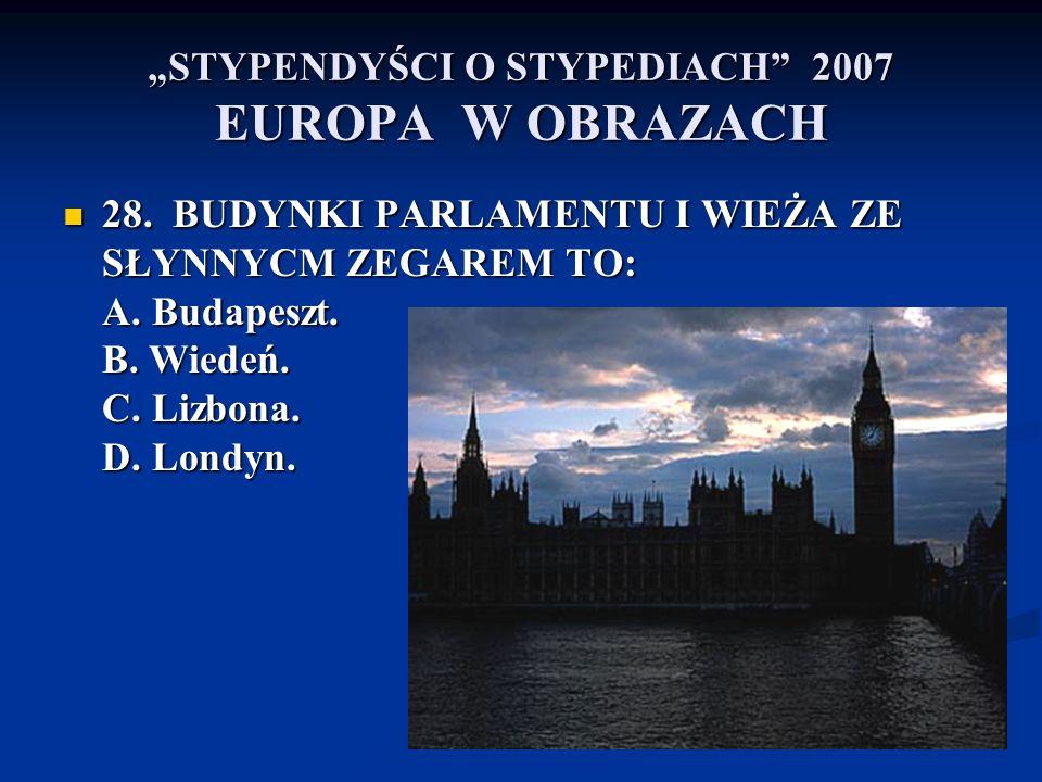 STYPENDYŚCI O STYPEDIACH 2007 EUROPA W OBRAZACH 28. BUDYNKI PARLAMENTU I WIEŻA ZE SŁYNNYCM ZEGAREM TO: A. Budapeszt. B. Wiedeń. C. Lizbona. D. Londyn.