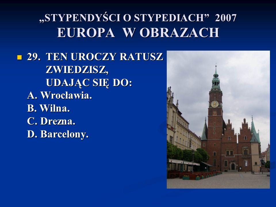 STYPENDYŚCI O STYPEDIACH 2007 EUROPA W OBRAZACH 29. TEN UROCZY RATUSZ ZWIEDZISZ, UDAJĄC SIĘ DO: A. Wrocławia. B. Wilna. C. Drezna. D. Barcelony. 29. T