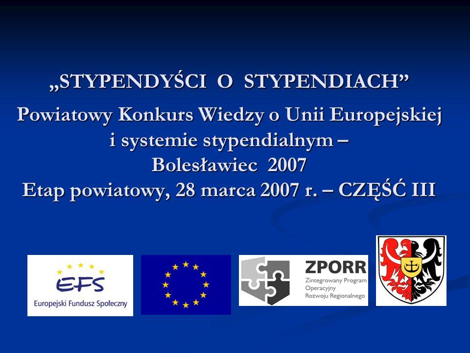 STYPENDYŚCI O STYPENDIACH Powiatowy Konkurs Wiedzy o Unii Europejskiej i systemie stypendialnym – Bolesławiec 2007 Etap powiatowy, 28 marca 2007 r. –