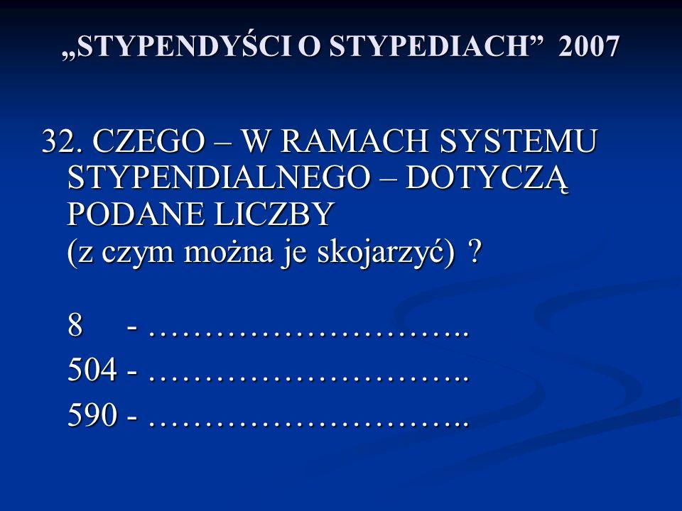STYPENDYŚCI O STYPEDIACH 2007 32. CZEGO – W RAMACH SYSTEMU STYPENDIALNEGO – DOTYCZĄ PODANE LICZBY (z czym można je skojarzyć) ? 8 - ……………………….. 504 -