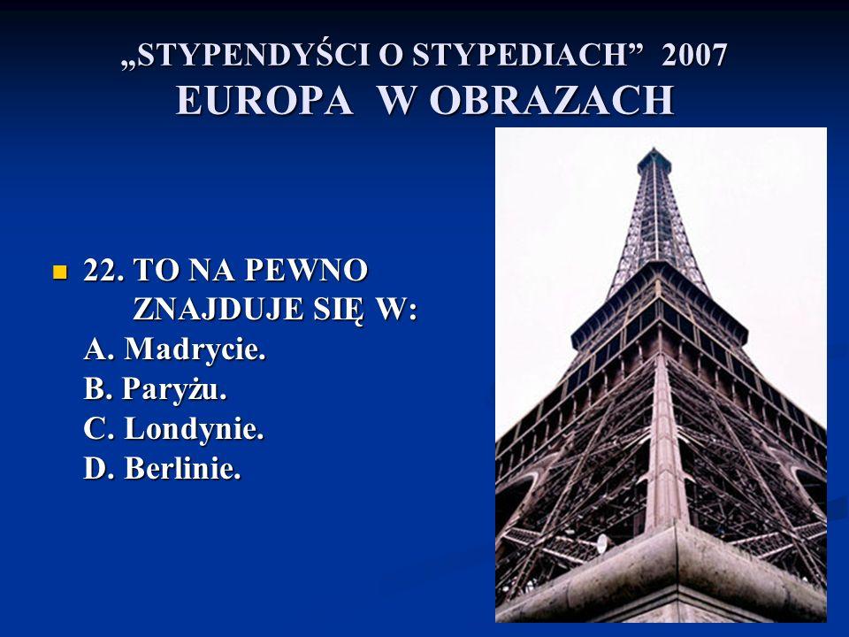 STYPENDYŚCI O STYPEDIACH 2007 EUROPA W OBRAZACH 22. TO NA PEWNO ZNAJDUJE SIĘ W: A. Madrycie. B. Paryżu. C. Londynie. D. Berlinie. 22. TO NA PEWNO ZNAJ