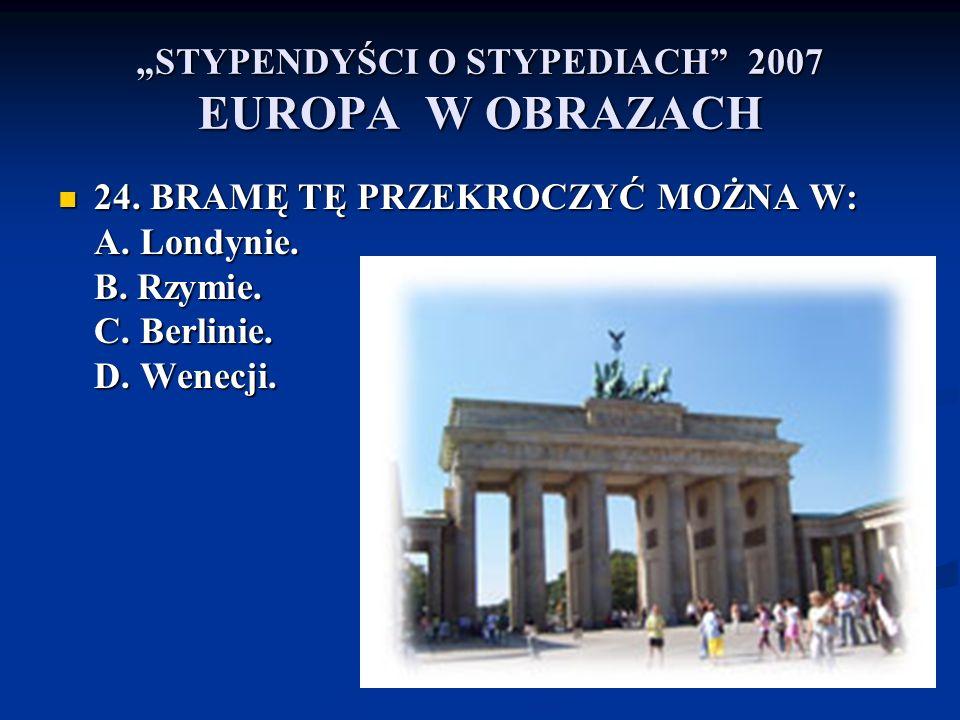 STYPENDYŚCI O STYPEDIACH 2007 EUROPA W OBRAZACH 24. BRAMĘ TĘ PRZEKROCZYĆ MOŻNA W: A. Londynie. B. Rzymie. C. Berlinie. D. Wenecji. 24. BRAMĘ TĘ PRZEKR