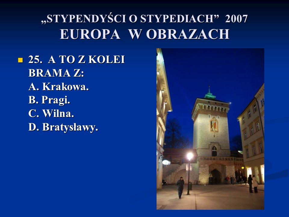 STYPENDYŚCI O STYPEDIACH 2007 EUROPA W OBRAZACH 25. A TO Z KOLEI BRAMA Z: A. Krakowa. B. Pragi. C. Wilna. D. Bratysławy. 25. A TO Z KOLEI BRAMA Z: A.