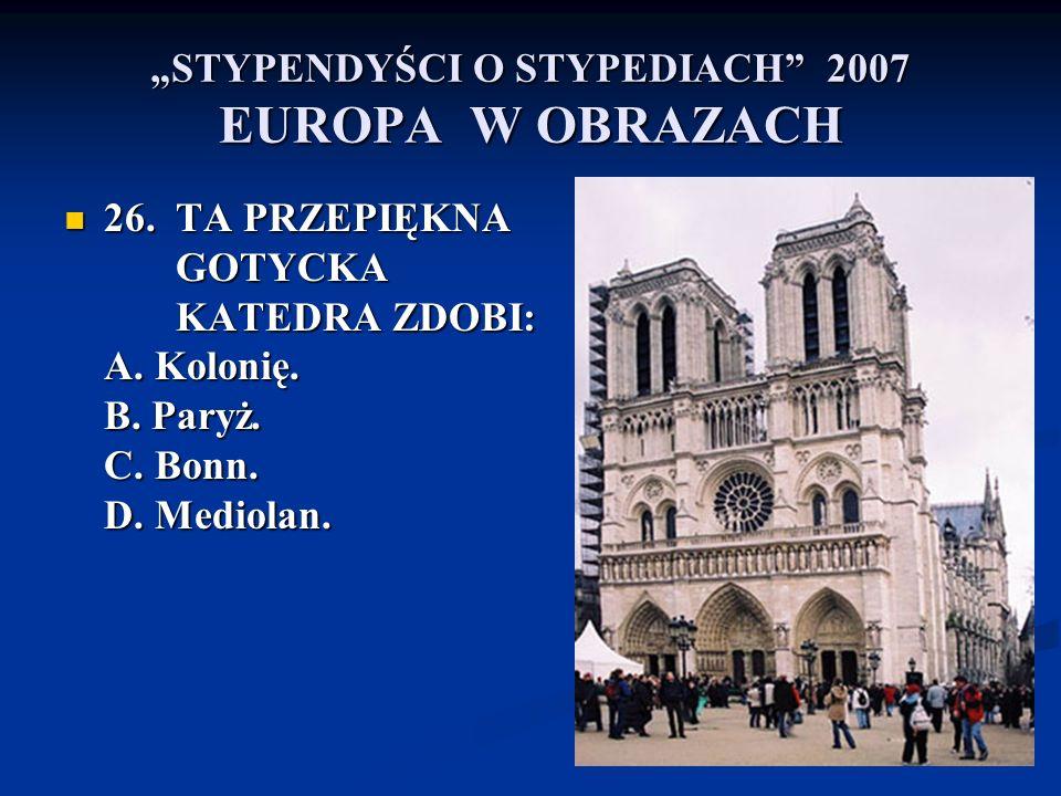 STYPENDYŚCI O STYPEDIACH 2007 EUROPA W OBRAZACH 26. TA PRZEPIĘKNA GOTYCKA KATEDRA ZDOBI: A. Kolonię. B. Paryż. C. Bonn. D. Mediolan. 26. TA PRZEPIĘKNA
