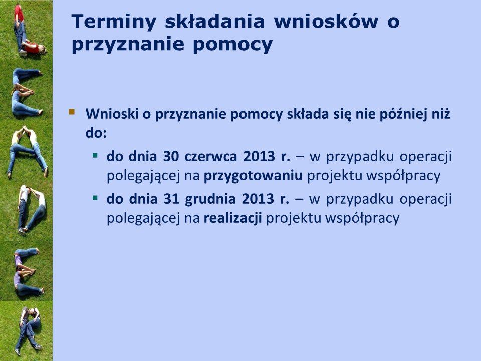 Terminy składania wniosków o przyznanie pomocy Wnioski o przyznanie pomocy składa się nie później niż do: do dnia 30 czerwca 2013 r. – w przypadku ope
