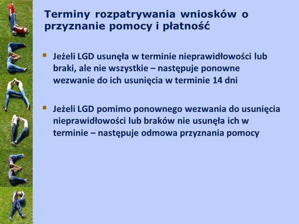 Terminy rozpatrywania wniosków o przyznanie pomocy i płatność Jeżeli LGD usunęła w terminie nieprawidłowości lub braki, ale nie wszystkie – następuje ponowne wezwanie do ich usunięcia w terminie 14 dni Jeżeli LGD pomimo ponownego wezwania do usunięcia nieprawidłowości lub braków nie usunęła ich w terminie – następuje odmowa przyznania pomocy