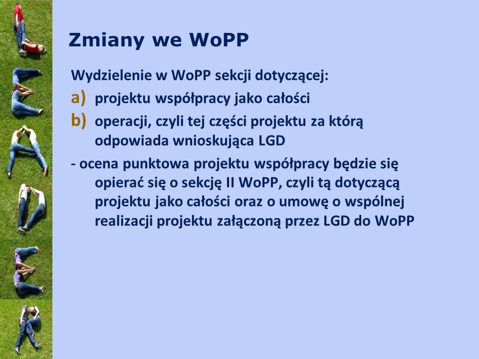 Zmiany we WoPP Wydzielenie w WoPP sekcji dotyczącej: a) projektu współpracy jako całości b) operacji, czyli tej części projektu za którą odpowiada wnioskująca LGD - ocena punktowa projektu współpracy będzie się opierać się o sekcję II WoPP, czyli tą dotyczącą projektu jako całości oraz o umowę o wspólnej realizacji projektu załączoną przez LGD do WoPP