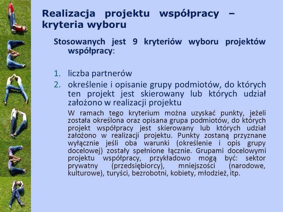 Realizacja projektu współpracy – kryteria wyboru Stosowanych jest 9 kryteriów wyboru projektów współpracy: 1.liczba partnerów 2.określenie i opisanie grupy podmiotów, do których ten projekt jest skierowany lub których udział założono w realizacji projektu W ramach tego kryterium można uzyskać punkty, jeżeli została określona oraz opisana grupa podmiotów, do których projekt współpracy jest skierowany lub których udział założono w realizacji projektu.