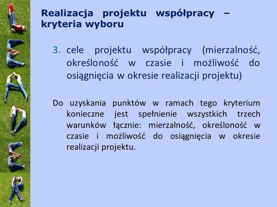 Realizacja projektu współpracy – kryteria wyboru 3.cele projektu współpracy (mierzalność, określoność w czasie i możliwość do osiągnięcia w okresie re