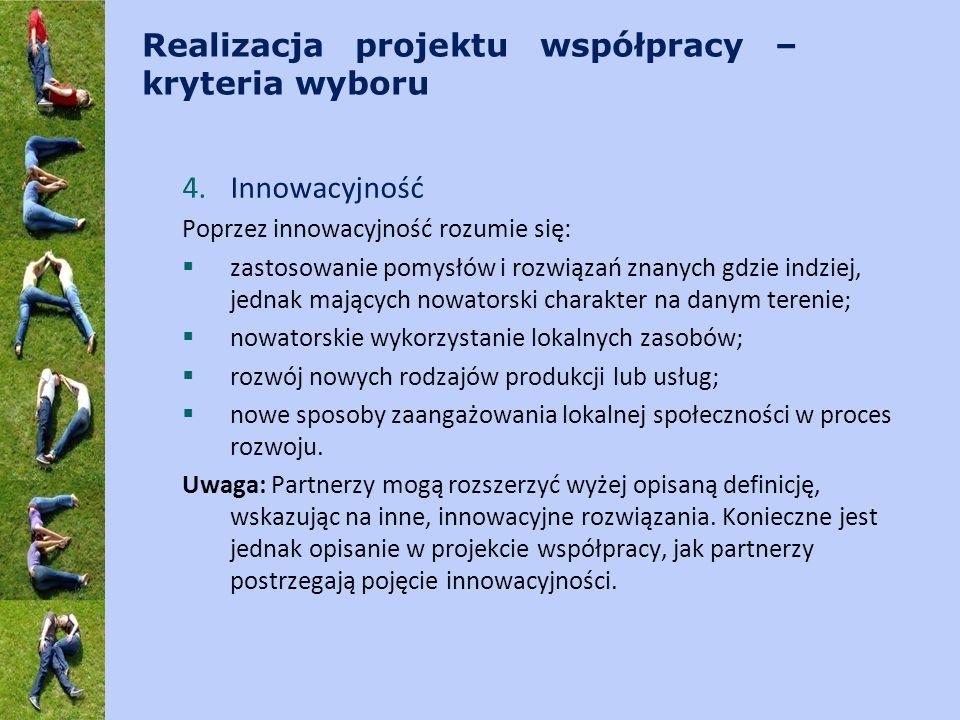 Realizacja projektu współpracy – kryteria wyboru 4.Innowacyjność Poprzez innowacyjność rozumie się: zastosowanie pomysłów i rozwiązań znanych gdzie in