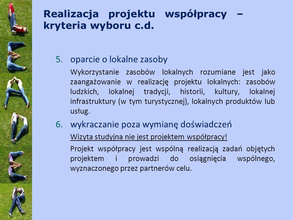 Realizacja projektu współpracy – kryteria wyboru c.d. 5.oparcie o lokalne zasoby Wykorzystanie zasobów lokalnych rozumiane jest jako zaangażowanie w r