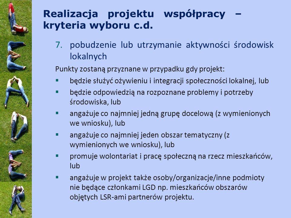 Realizacja projektu współpracy – kryteria wyboru c.d. 7.pobudzenie lub utrzymanie aktywności środowisk lokalnych Punkty zostaną przyznane w przypadku