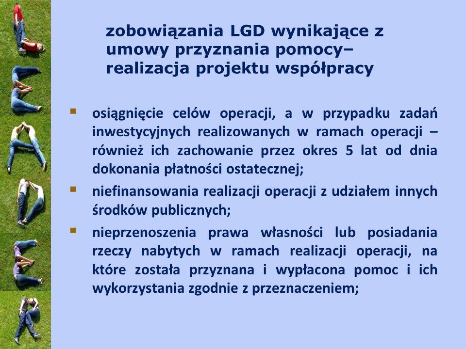 zobowiązania LGD wynikające z umowy przyznania pomocy– realizacja projektu współpracy osiągnięcie celów operacji, a w przypadku zadań inwestycyjnych realizowanych w ramach operacji – również ich zachowanie przez okres 5 lat od dnia dokonania płatności ostatecznej; niefinansowania realizacji operacji z udziałem innych środków publicznych; nieprzenoszenia prawa własności lub posiadania rzeczy nabytych w ramach realizacji operacji, na które została przyznana i wypłacona pomoc i ich wykorzystania zgodnie z przeznaczeniem;