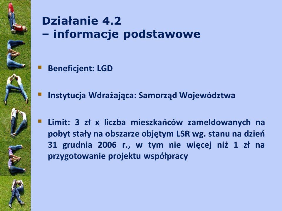 Działanie 4.2 – informacje podstawowe Beneficjent: LGD Instytucja Wdrażająca: Samorząd Województwa Limit: 3 zł x liczba mieszkańców zameldowanych na pobyt stały na obszarze objętym LSR wg.