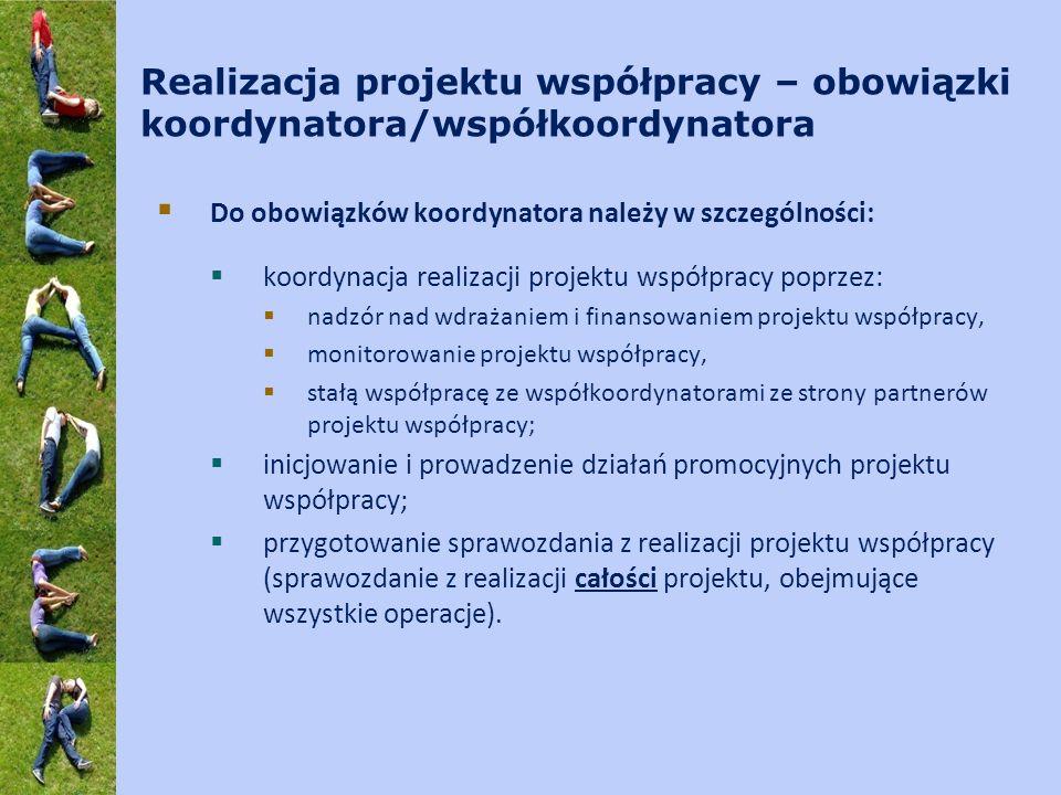 Realizacja projektu współpracy – obowiązki koordynatora/współkoordynatora Do obowiązków koordynatora należy w szczególności: koordynacja realizacji projektu współpracy poprzez: nadzór nad wdrażaniem i finansowaniem projektu współpracy, monitorowanie projektu współpracy, stałą współpracę ze współkoordynatorami ze strony partnerów projektu współpracy; inicjowanie i prowadzenie działań promocyjnych projektu współpracy; przygotowanie sprawozdania z realizacji projektu współpracy (sprawozdanie z realizacji całości projektu, obejmujące wszystkie operacje).