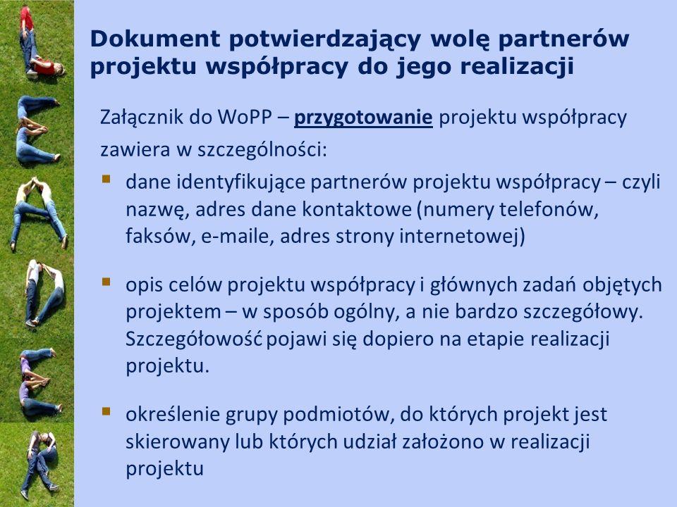 Dokument potwierdzający wolę partnerów projektu współpracy do jego realizacji Załącznik do WoPP – przygotowanie projektu współpracy zawiera w szczególności: dane identyfikujące partnerów projektu współpracy – czyli nazwę, adres dane kontaktowe (numery telefonów, faksów, e-maile, adres strony internetowej) opis celów projektu współpracy i głównych zadań objętych projektem – w sposób ogólny, a nie bardzo szczegółowy.
