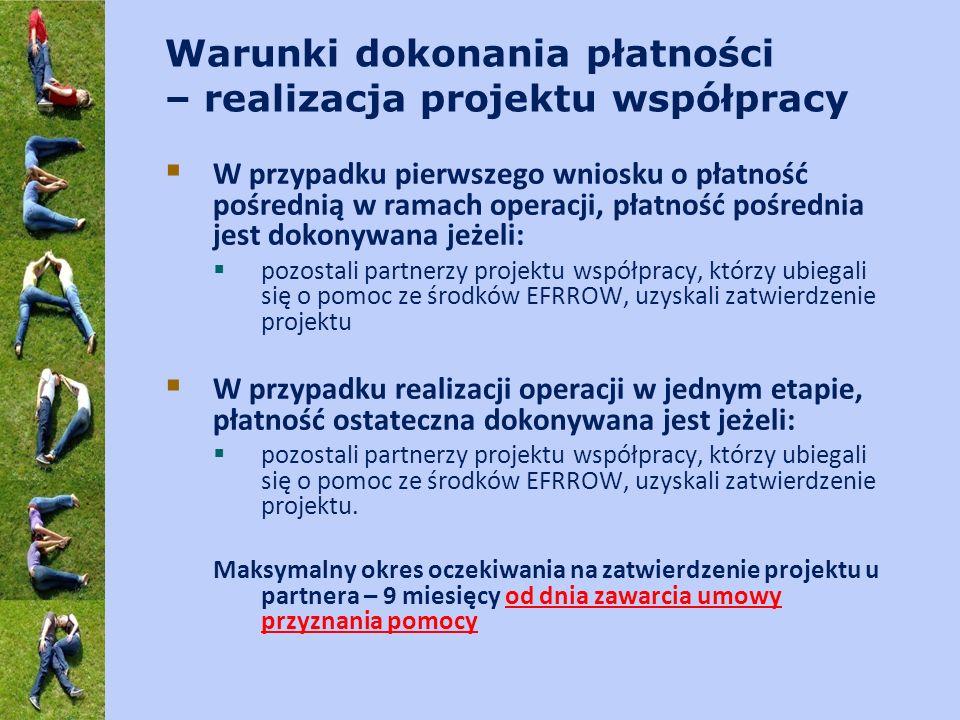 Warunki dokonania płatności – realizacja projektu współpracy W przypadku pierwszego wniosku o płatność pośrednią w ramach operacji, płatność pośrednia jest dokonywana jeżeli: pozostali partnerzy projektu współpracy, którzy ubiegali się o pomoc ze środków EFRROW, uzyskali zatwierdzenie projektu W przypadku realizacji operacji w jednym etapie, płatność ostateczna dokonywana jest jeżeli: pozostali partnerzy projektu współpracy, którzy ubiegali się o pomoc ze środków EFRROW, uzyskali zatwierdzenie projektu.