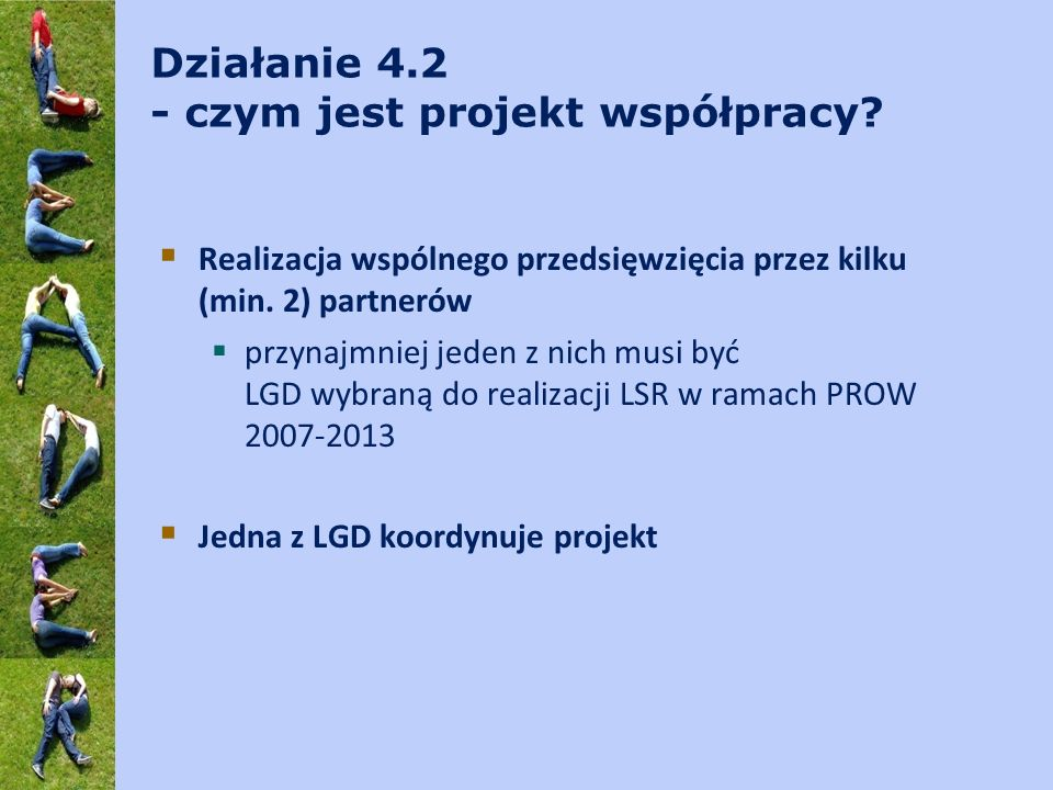 Działanie 4.2 - czym jest projekt współpracy? Realizacja wspólnego przedsięwzięcia przez kilku (min. 2) partnerów przynajmniej jeden z nich musi być L
