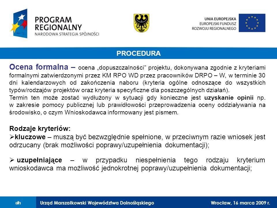 Urząd Marszałkowski Województwa DolnośląskiegoWrocław, 16 marca 2009 r.12 Procedura Ocena formalna – ocena dopuszczalności projektu, dokonywana zgodnie z kryteriami formalnymi zatwierdzonymi przez KM RPO WD przez pracowników DRPO – W, w terminie 30 dni kalendarzowych od zakończenia naboru (kryteria ogólne odnoszące do wszystkich typów/rodzajów projektów oraz kryteria specyficzne dla poszczególnych działań).