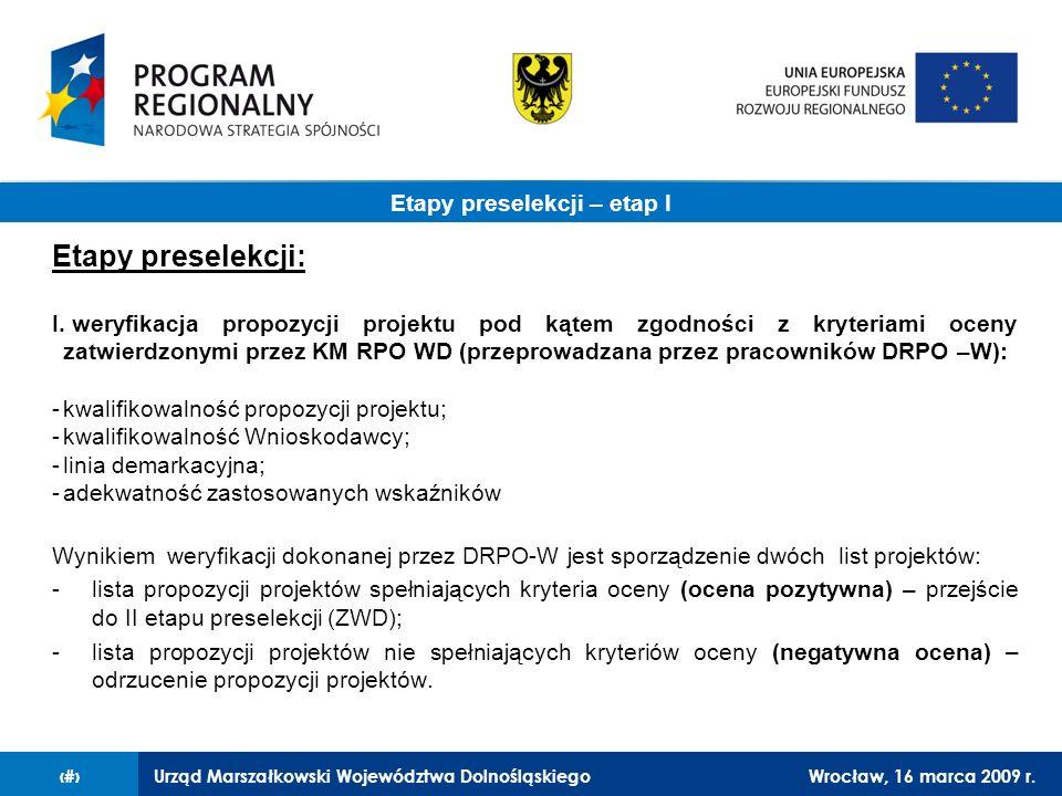Urząd Marszałkowski Województwa DolnośląskiegoWrocław, 16 marca 2009 r.3 Etapy preselekcji: I. weryfikacja propozycji projektu pod kątem zgodności z k