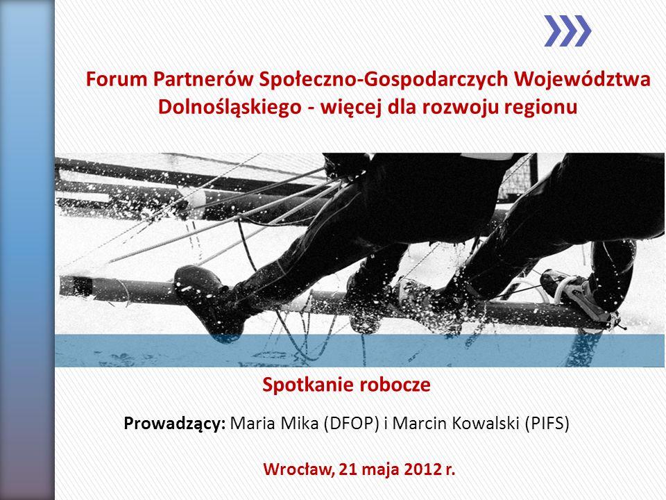 Spotkanie robocze Wrocław, 21 maja 2012 r. Prowadzący: Maria Mika (DFOP) i Marcin Kowalski (PIFS) Forum Partnerów Społeczno-Gospodarczych Województwa