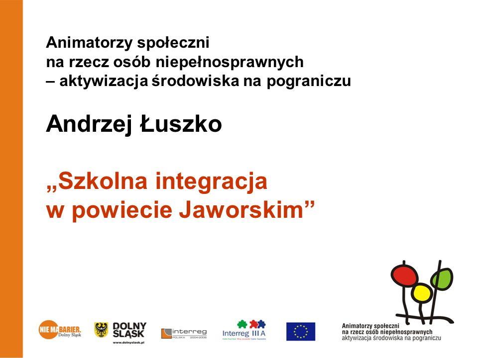Animatorzy społeczni na rzecz osób niepełnosprawnych – aktywizacja środowiska na pograniczu Andrzej Łuszko Szkolna integracja w powiecie Jaworskim