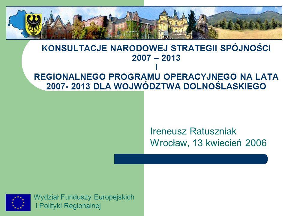 Wydział Funduszy Europejskich i Polityki Regionalnej KONSULTACJE NARODOWEJ STRATEGII SPÓJNOŚCI 2007 – 2013 I REGIONALNEGO PROGRAMU OPERACYJNEGO NA LATA 2007- 2013 DLA WOJWÓDZTWA DOLNOŚLASKIEGO Ireneusz Ratuszniak Wrocław, 13 kwiecień 2006
