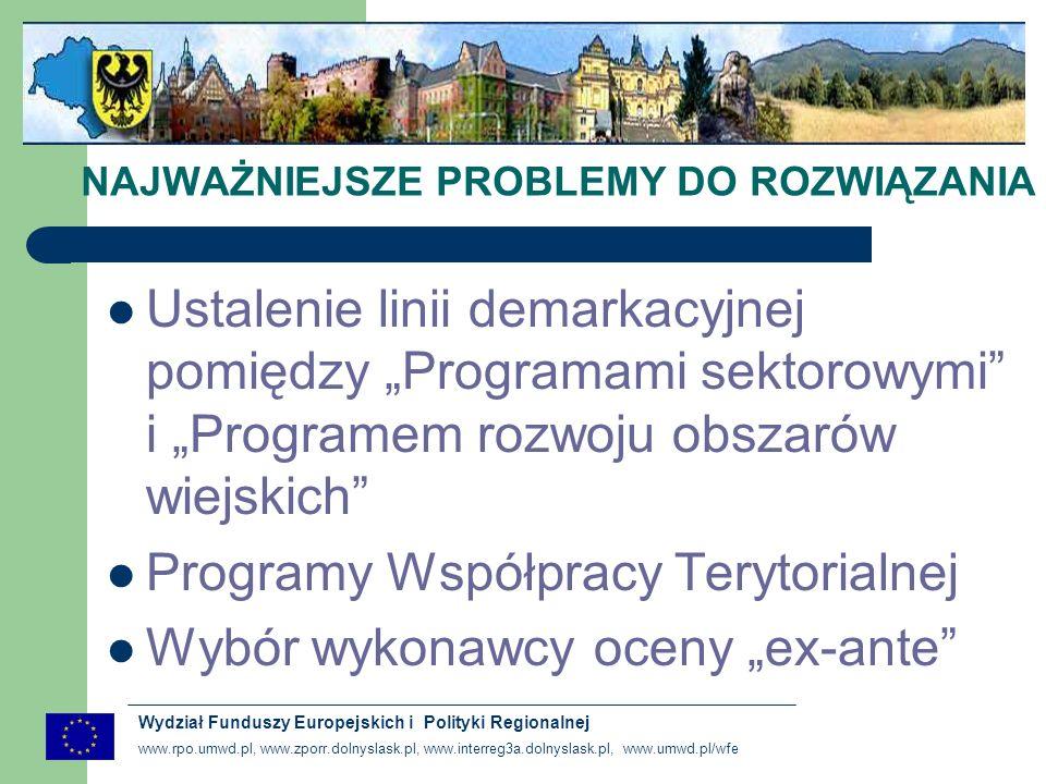www.rpo.umwd.pl, www.zporr.dolnyslask.pl, www.interreg3a.dolnyslask.pl, www.umwd.pl/wfe Wydział Funduszy Europejskich i Polityki Regionalnej NAJWAŻNIEJSZE PROBLEMY DO ROZWIĄZANIA Ustalenie linii demarkacyjnej pomiędzy Programami sektorowymi i Programem rozwoju obszarów wiejskich Programy Współpracy Terytorialnej Wybór wykonawcy oceny ex-ante