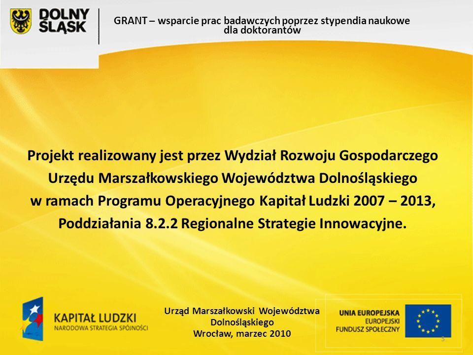 3 GRANT – wsparcie prac badawczych poprzez stypendia naukowe dla doktorantów Urząd Marszałkowski Województwa Dolnośląskiego Wrocław, marzec 2010 Projekt realizowany jest przez Wydział Rozwoju Gospodarczego Urzędu Marszałkowskiego Województwa Dolnośląskiego w ramach Programu Operacyjnego Kapitał Ludzki 2007 – 2013, Poddziałania 8.2.2 Regionalne Strategie Innowacyjne.