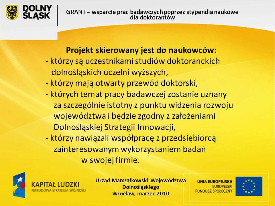 9 GRANT – wsparcie prac badawczych poprzez stypendia naukowe dla doktorantów Urząd Marszałkowski Województwa Dolnośląskiego Wrocław, marzec 2010 Projekt skierowany jest do naukowców: - którzy są uczestnikami studiów doktoranckich dolnośląskich uczelni wyższych, - którzy mają otwarty przewód doktorski, - których temat pracy badawczej zostanie uznany za szczególnie istotny z punktu widzenia rozwoju województwa i będzie zgodny z założeniami Dolnośląskiej Strategii Innowacji, - którzy nawiązali współpracę z przedsiębiorcą zainteresowanym wykorzystaniem badań w swojej firmie.