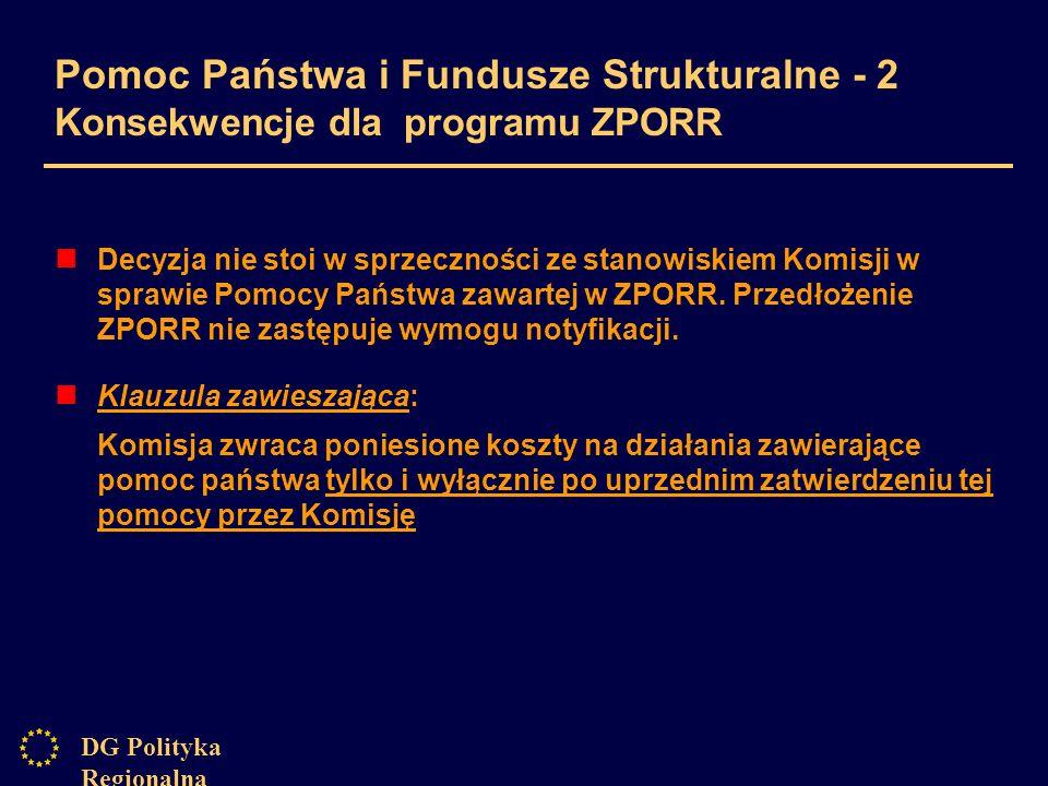 DG Polityka Regionalna Pomoc Państwa i Fundusze Strukturalne - 2 Konsekwencje dla programu ZPORR Decyzja nie stoi w sprzeczności ze stanowiskiem Komisji w sprawie Pomocy Państwa zawartej w ZPORR.