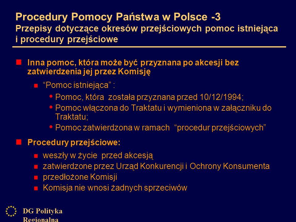 DG Polityka Regionalna Procedury Pomocy Państwa w Polsce -3 Przepisy dotyczące okresów przejściowych pomoc istniejąca i procedury przejściowe Inna pomoc, która może być przyznana po akcesji bez zatwierdzenia jej przez Komisję Pomoc istniejąca : Pomoc, która została przyznana przed 10/12/1994; Pomoc włączona do Traktatu i wymieniona w załączniku do Traktatu; Pomoc zatwierdzona w ramach procedur przejściowych Procedury przejściowe: weszły w życie przed akcesją zatwierdzone przez Urząd Konkurencji i Ochrony Konsumenta przedłożone Komisji Komisja nie wnosi żadnych sprzeciwów