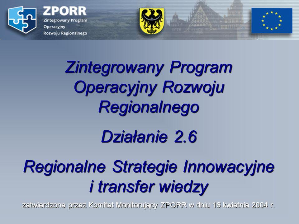 Zintegrowany Program Operacyjny Rozwoju Regionalnego Działanie 2.6 Regionalne Strategie Innowacyjne i transfer wiedzy zatwierdzone przez Komitet Monitorujący ZPORR w dniu 16 kwietnia 2004 r.